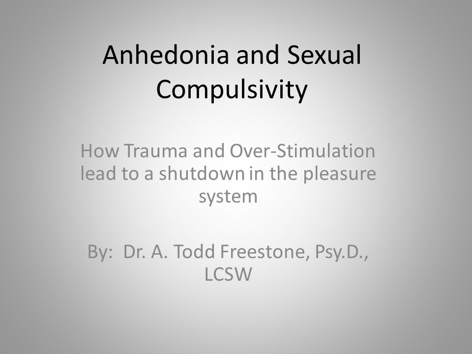 Anhedonia and Sexual Compulsivity How Trauma and Over-Stimulation lead to a shutdown in the pleasure system By: Dr.
