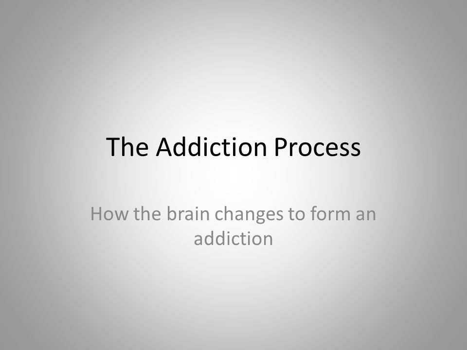 The Addiction Process How the brain changes to form an addiction