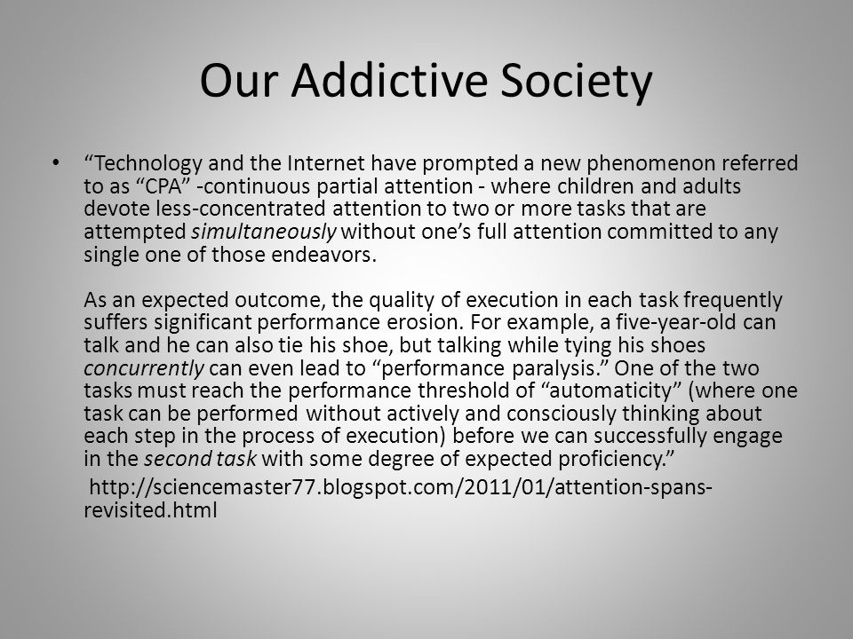 Our Addictive Society Technology and the Internet have prompted a new phenomenon referred to as CPA -continuous partial attention - where children and adults devote less-concentrated attention to two or more tasks that are attempted simultaneously without one's full attention committed to any single one of those endeavors.