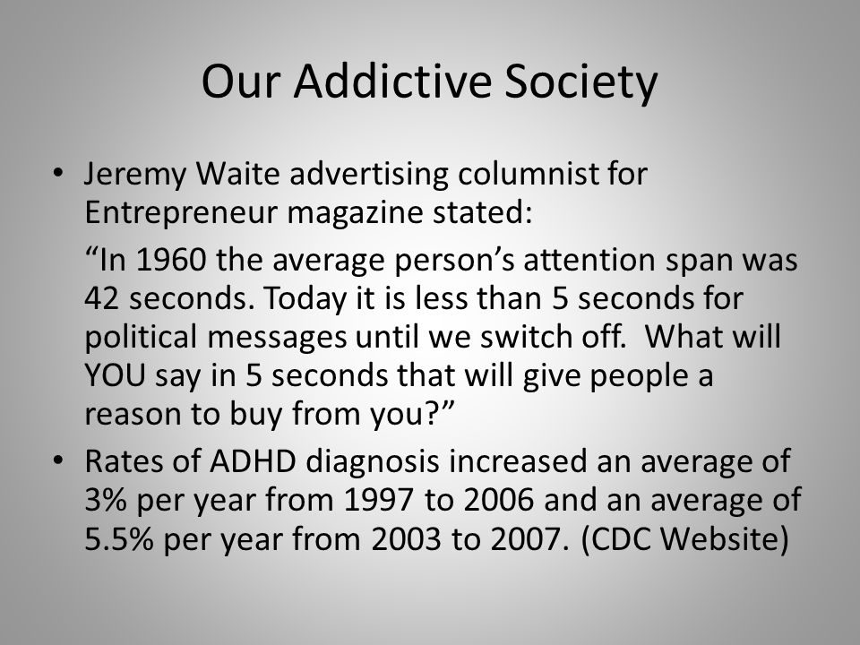 Our Addictive Society Jeremy Waite advertising columnist for Entrepreneur magazine stated: In 1960 the average person's attention span was 42 seconds.