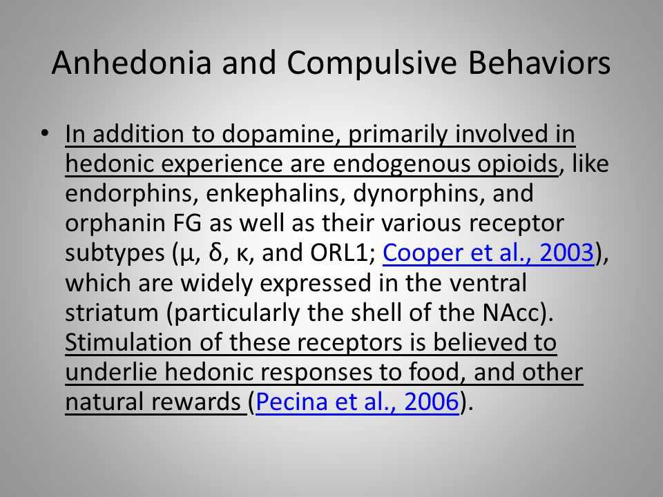 Anhedonia and Compulsive Behaviors In addition to dopamine, primarily involved in hedonic experience are endogenous opioids, like endorphins, enkephalins, dynorphins, and orphanin FG as well as their various receptor subtypes (μ, δ, κ, and ORL1; Cooper et al., 2003), which are widely expressed in the ventral striatum (particularly the shell of the NAcc).