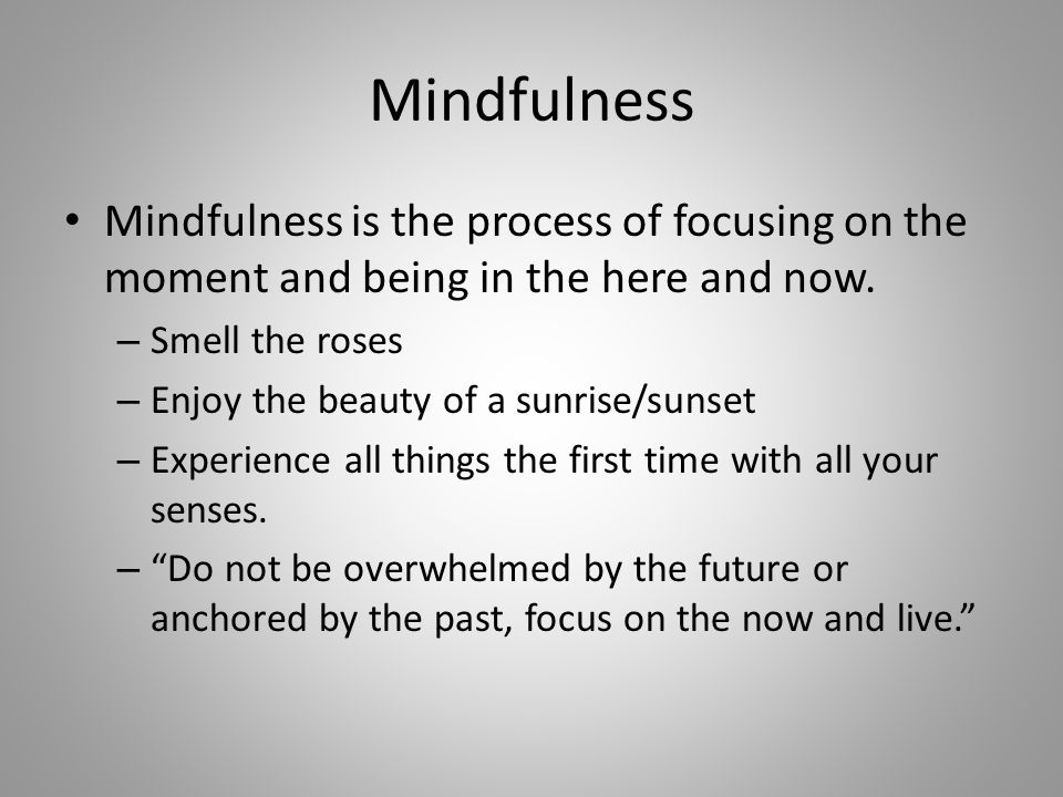 Mindfulness Mindfulness is the process of focusing on the moment and being in the here and now. – Smell the roses – Enjoy the beauty of a sunrise/suns