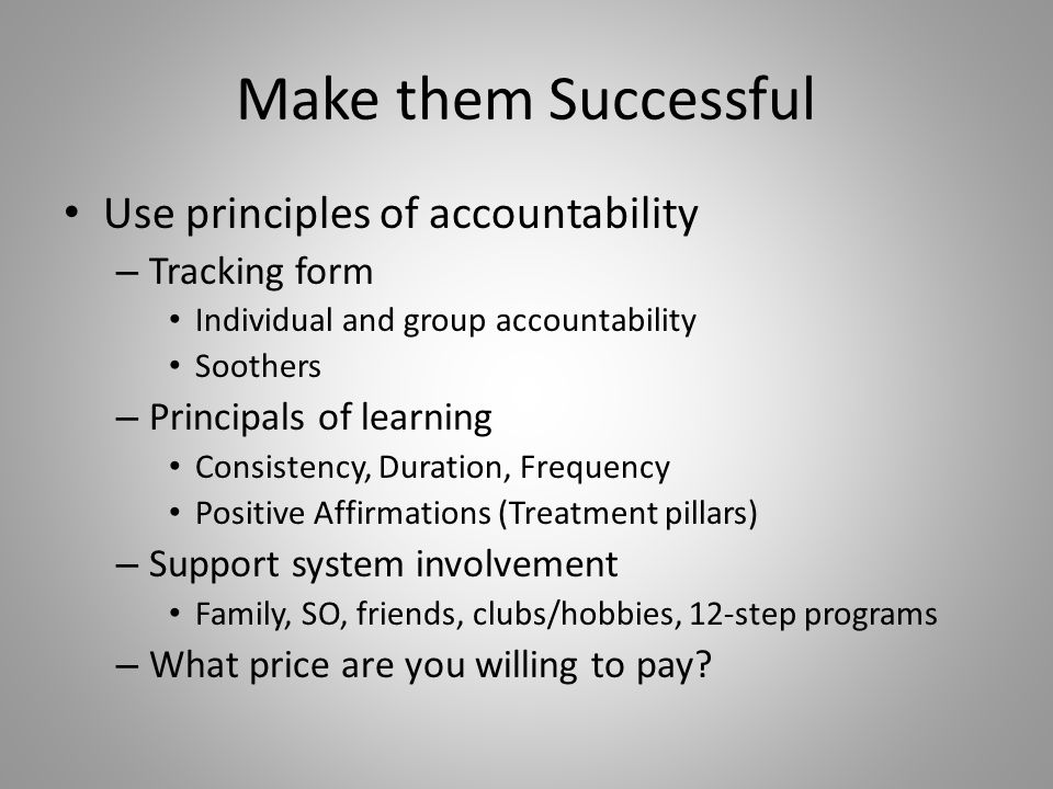 Make them Successful Use principles of accountability – Tracking form Individual and group accountability Soothers – Principals of learning Consistency, Duration, Frequency Positive Affirmations (Treatment pillars) – Support system involvement Family, SO, friends, clubs/hobbies, 12-step programs – What price are you willing to pay
