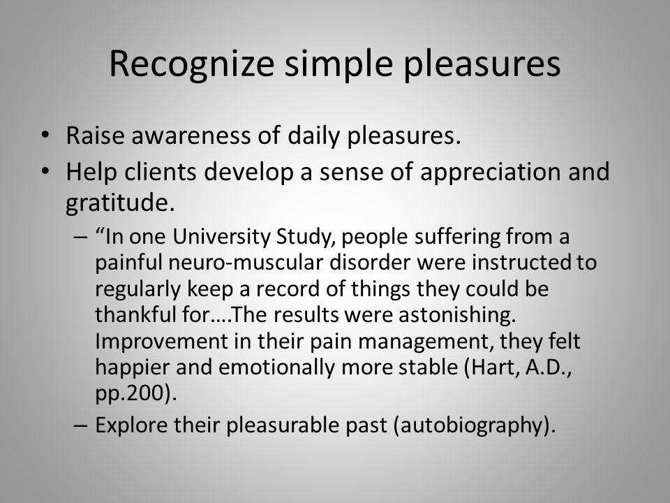 """Recognize simple pleasures Raise awareness of daily pleasures. Help clients develop a sense of appreciation and gratitude. – """"In one University Study,"""