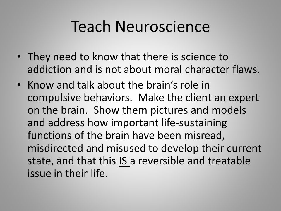 Teach Neuroscience They need to know that there is science to addiction and is not about moral character flaws.