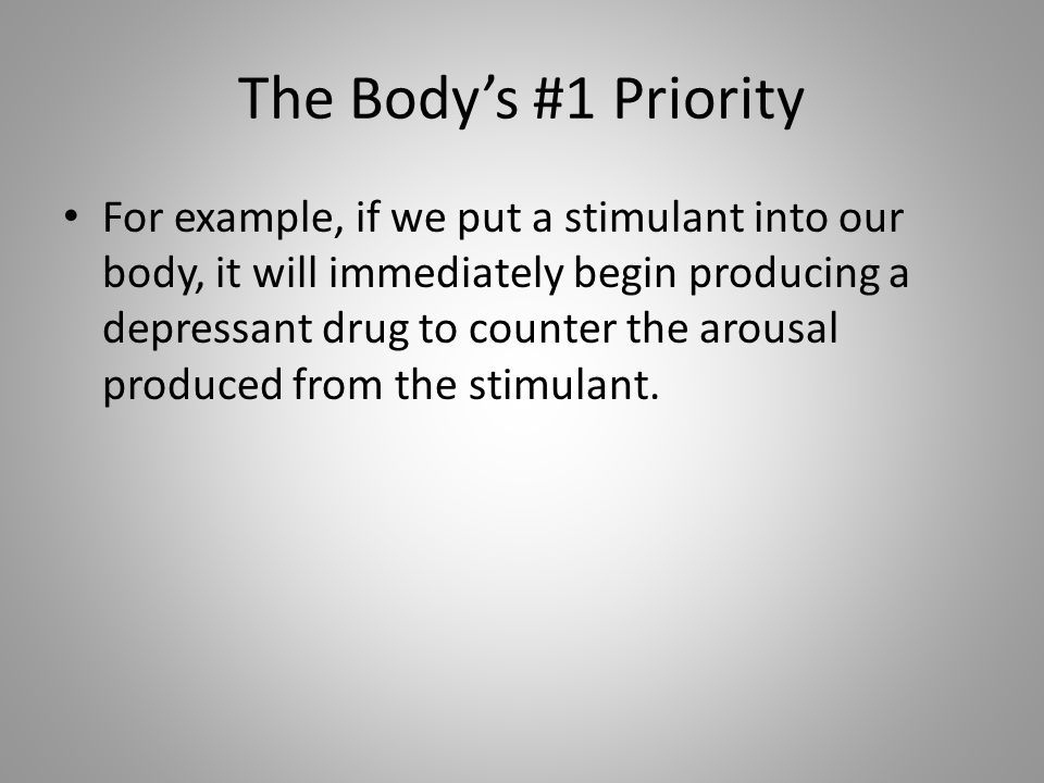 The Body's #1 Priority For example, if we put a stimulant into our body, it will immediately begin producing a depressant drug to counter the arousal produced from the stimulant.