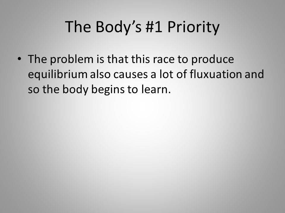 The Body's #1 Priority The problem is that this race to produce equilibrium also causes a lot of fluxuation and so the body begins to learn.