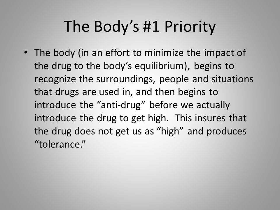 The Body's #1 Priority The body (in an effort to minimize the impact of the drug to the body's equilibrium), begins to recognize the surroundings, people and situations that drugs are used in, and then begins to introduce the anti-drug before we actually introduce the drug to get high.