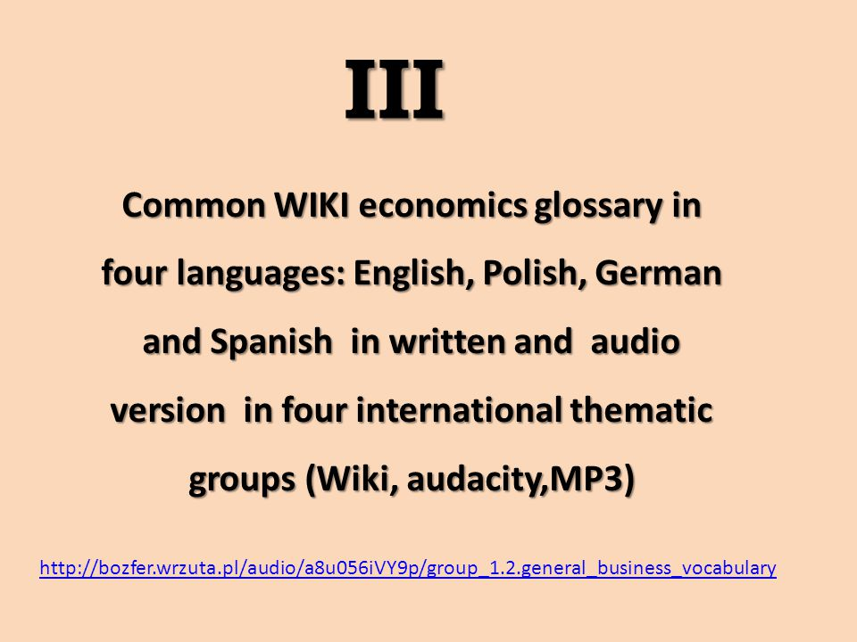 Common WIKI economics glossary in four languages: English, Polish, German and Spanish in written and audio version in four international thematic groups (Wiki, audacity,MP3) III III http://bozfer.wrzuta.pl/audio/a8u056iVY9p/group_1.2.general_business_vocabulary