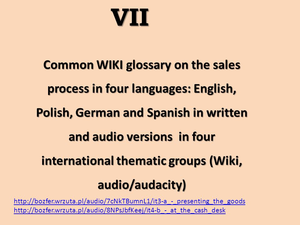 Common WIKI glossary on the sales process in four languages: English, Polish, German and Spanish in written and audio versions in four international thematic groups (Wiki, audio/audacity) VII http://bozfer.wrzuta.pl/audio/7cNkTBumnL1/it3-a_-_presenting_the_goods http://bozfer.wrzuta.pl/audio/8NPsJbfKeej/it4-b_-_at_the_cash_desk