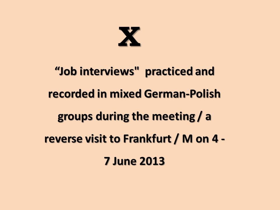 X Job interviews practiced and recorded in mixed German-Polish groups during the meeting / a reverse visit to Frankfurt / M on 4 - 7 June 2013
