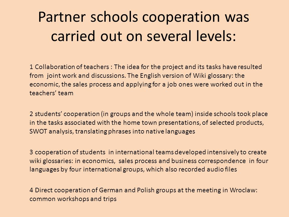 Partner schools cooperation was carried out on several levels: 1 Collaboration of teachers : The idea for the project and its tasks have resulted from joint work and discussions.
