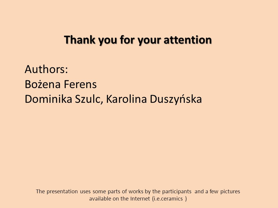 Thank you for your attention Authors: Bożena Ferens Dominika Szulc, Karolina Duszyńska The presentation uses some parts of works by the participants and a few pictures available on the Internet (i.e.ceramics )