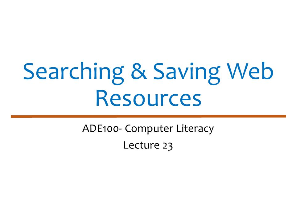 Searching & Saving Web Resources ADE100- Computer Literacy Lecture 23