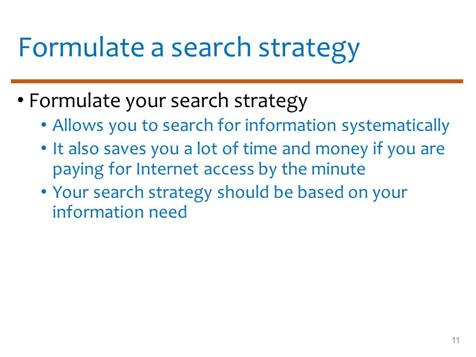 11 Formulate a search strategy Formulate your search strategy Allows you to search for information systematically It also saves you a lot of time and money if you are paying for Internet access by the minute Your search strategy should be based on your information need