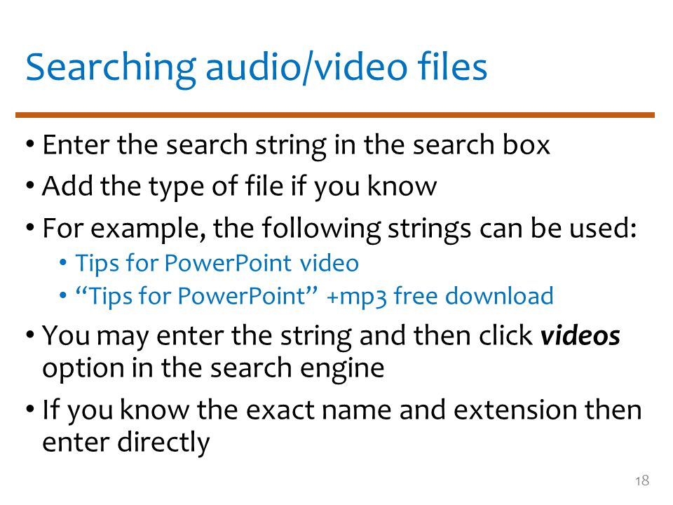 Searching audio/video files Enter the search string in the search box Add the type of file if you know For example, the following strings can be used: Tips for PowerPoint video Tips for PowerPoint +mp3 free download You may enter the string and then click videos option in the search engine If you know the exact name and extension then enter directly 18
