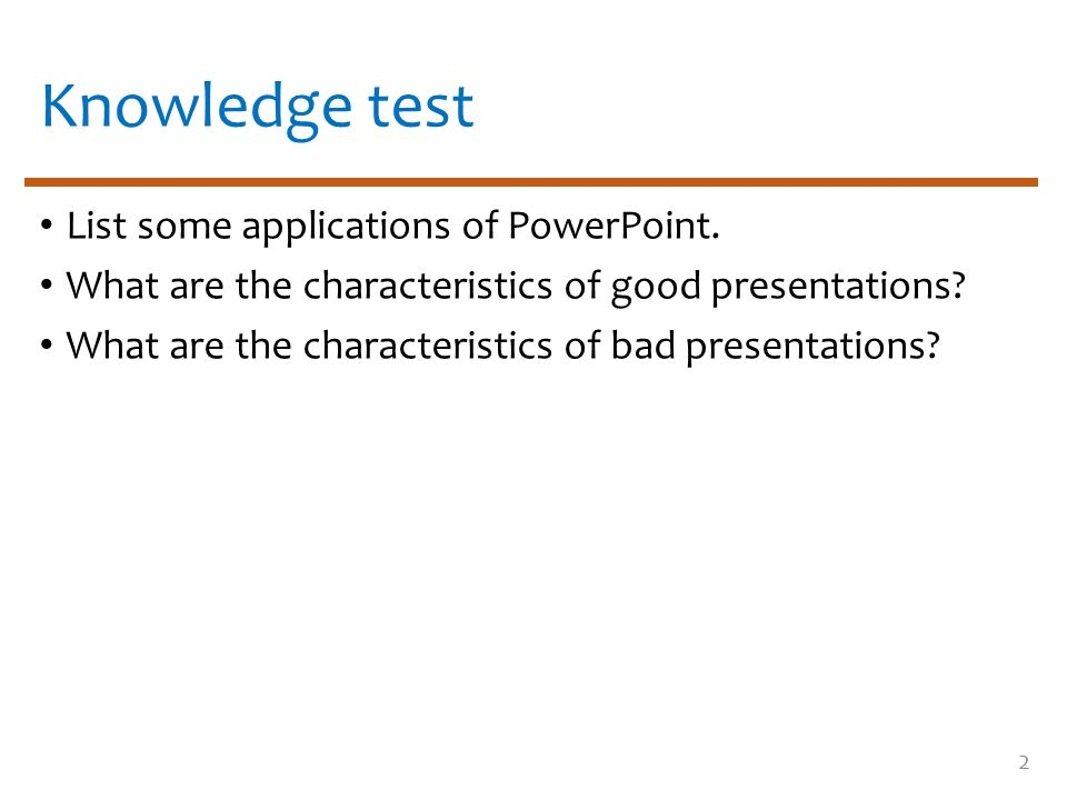 Knowledge test List some applications of PowerPoint. What are the characteristics of good presentations? What are the characteristics of bad presentat