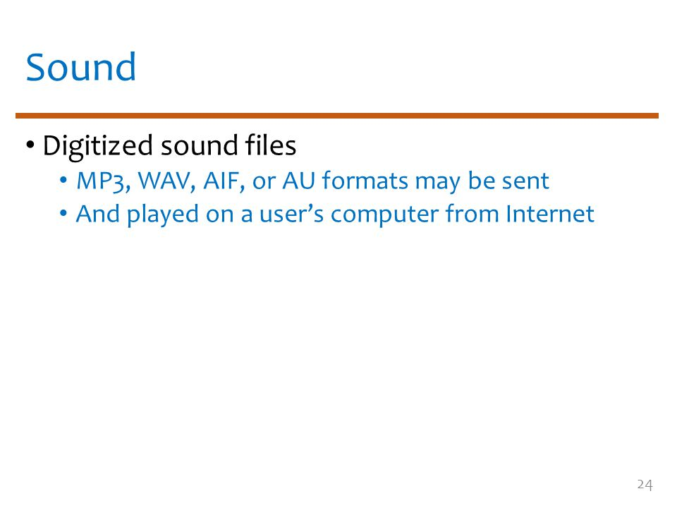 Sound Digitized sound files MP3, WAV, AIF, or AU formats may be sent And played on a user's computer from Internet 24