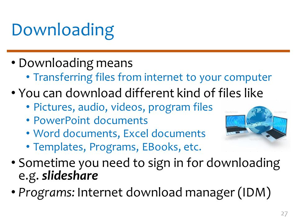 Downloading Downloading means Transferring files from internet to your computer You can download different kind of files like Pictures, audio, videos, program files PowerPoint documents Word documents, Excel documents Templates, Programs, EBooks, etc.