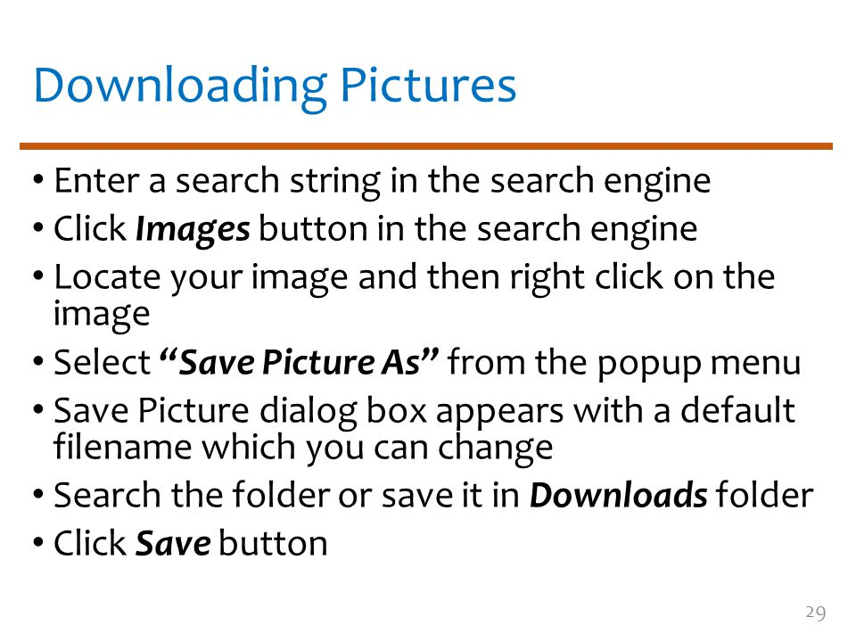 Downloading Pictures Enter a search string in the search engine Click Images button in the search engine Locate your image and then right click on the image Select Save Picture As from the popup menu Save Picture dialog box appears with a default filename which you can change Search the folder or save it in Downloads folder Click Save button 29