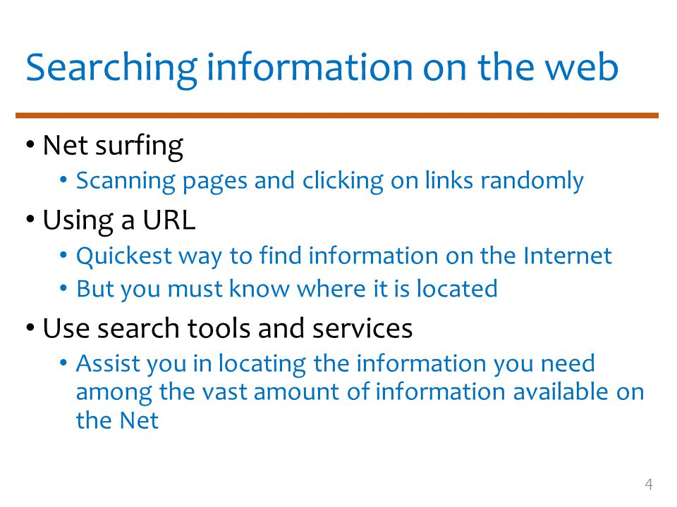 Searching information on the web Net surfing Scanning pages and clicking on links randomly Using a URL Quickest way to find information on the Internet But you must know where it is located Use search tools and services Assist you in locating the information you need among the vast amount of information available on the Net 4