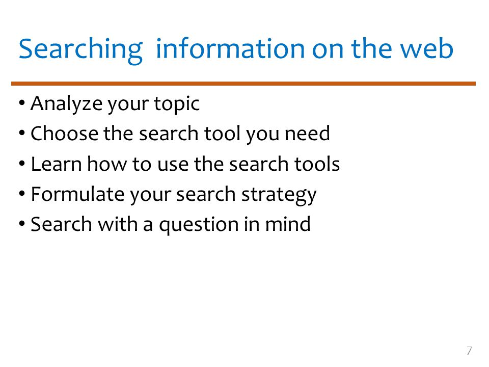 7 Searching information on the web Analyze your topic Choose the search tool you need Learn how to use the search tools Formulate your search strategy
