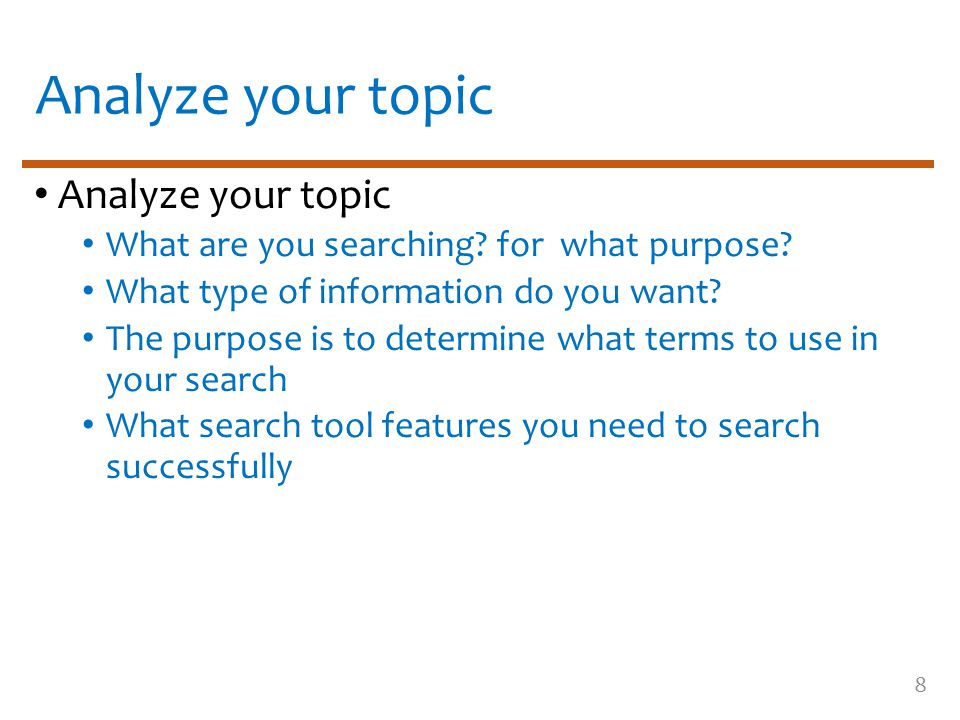 8 Analyze your topic What are you searching? for what purpose? What type of information do you want? The purpose is to determine what terms to use in