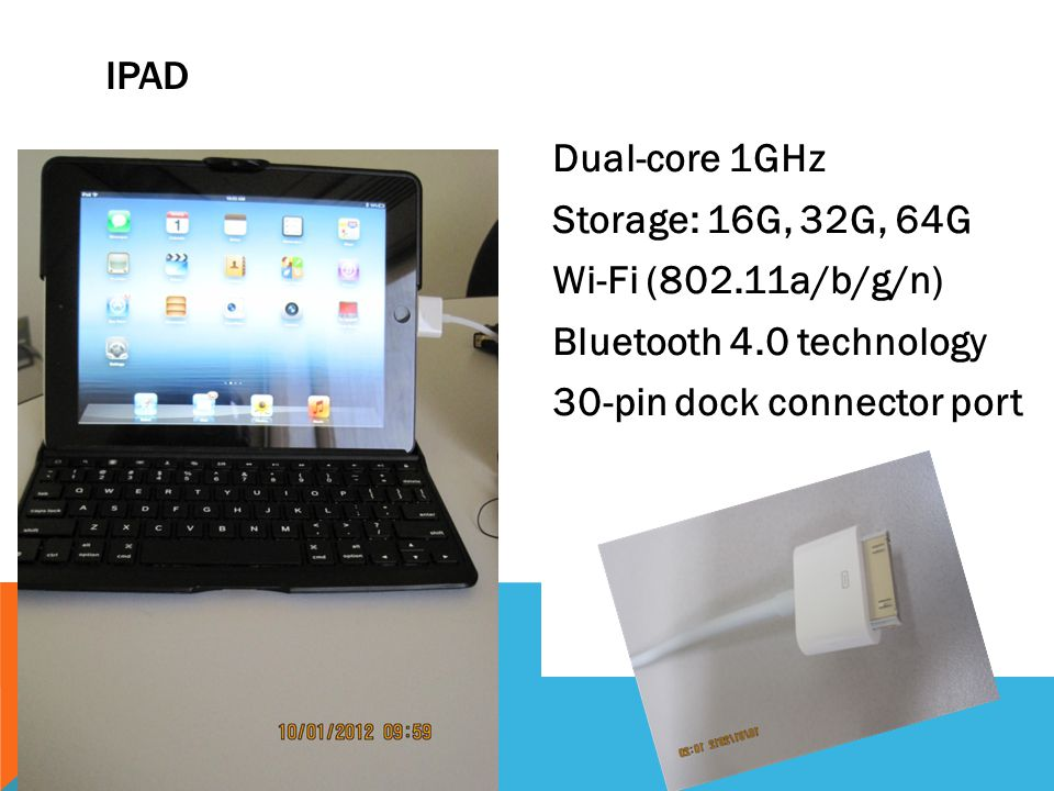 IPAD Dual-core 1GHz Storage: 16G, 32G, 64G Wi-Fi (802.11a/b/g/n) Bluetooth 4.0 technology 30-pin dock connector port