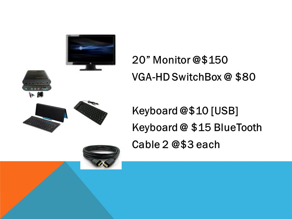 20 Monitor @$150 VGA-HD SwitchBox @ $80 Keyboard @$10 [USB] Keyboard @ $15 BlueTooth Cable 2 @$3 each