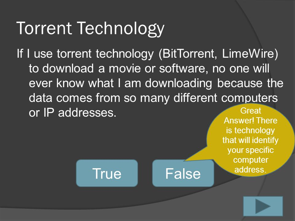 Torrent Technology If I use torrent technology (BitTorrent, LimeWire) to download a movie or software, no one will ever know what I am downloading because the data comes from so many different computers or IP addresses.