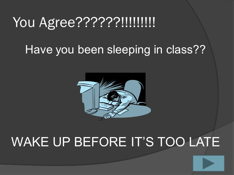You Agree??????!!!!!!!!! Have you been sleeping in class?? WAKE UP BEFORE IT'S TOO LATE