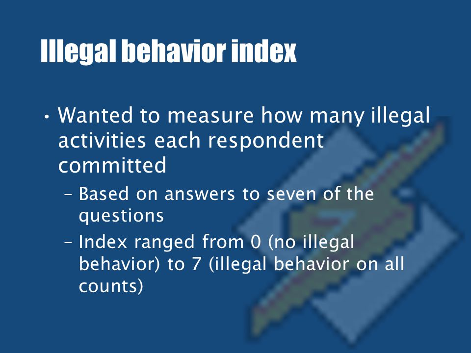 Illegal behavior index Wanted to measure how many illegal activities each respondent committed –Based on answers to seven of the questions –Index ranged from 0 (no illegal behavior) to 7 (illegal behavior on all counts)