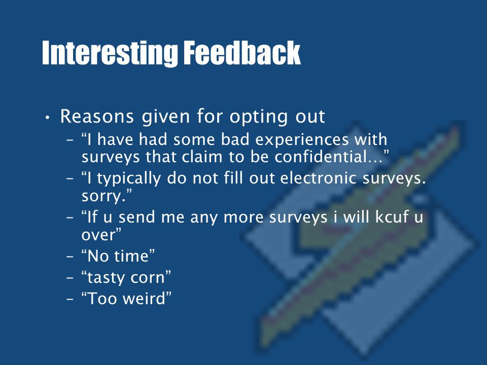 Interesting Feedback Reasons given for opting out – I have had some bad experiences with surveys that claim to be confidential… – I typically do not fill out electronic surveys.