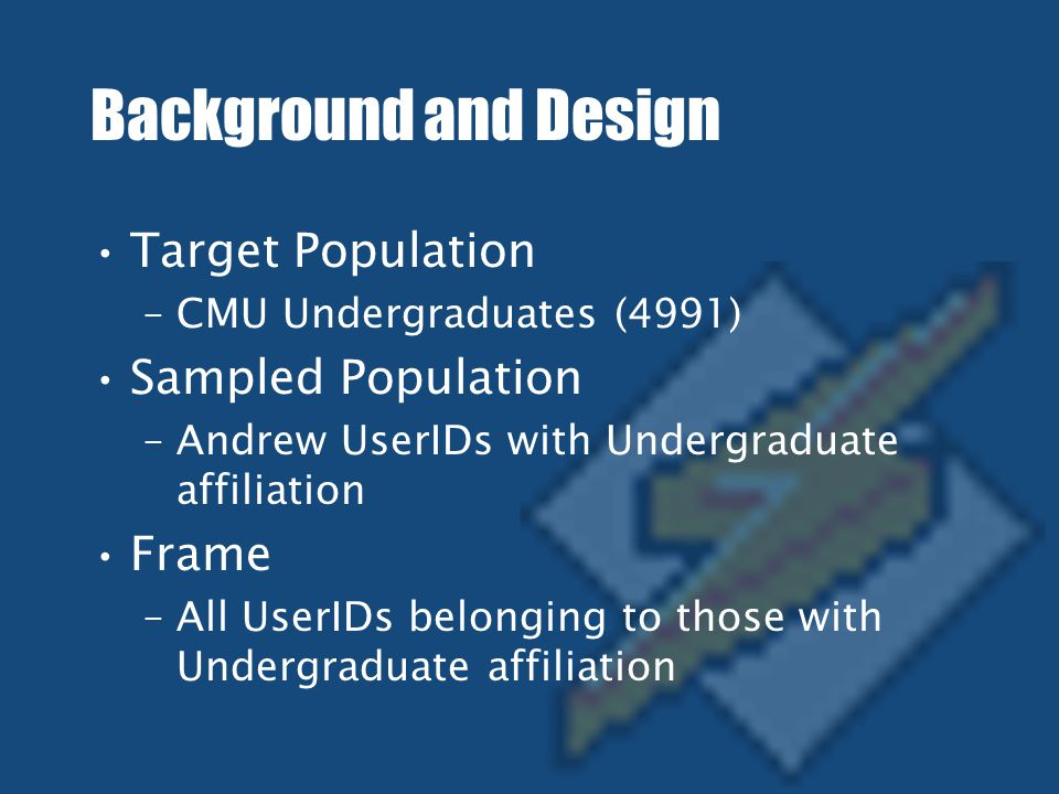 Background and Design (cont.) Target Sample Size –180 (Margin of error ~7.2%) Sampling Plan –Simple Random Sampling Mode of Administration –Online Surveys.