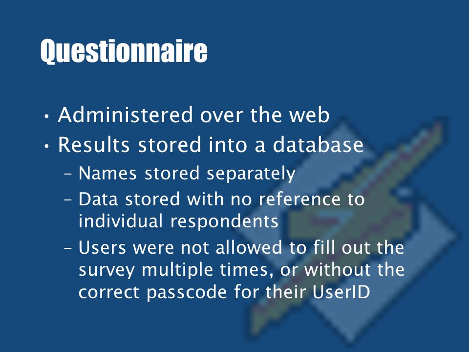 Questionnaire Administered over the web Results stored into a database –Names stored separately –Data stored with no reference to individual respondents –Users were not allowed to fill out the survey multiple times, or without the correct passcode for their UserID Project Questionnaire This survey is being conducted by Filipe Fortes, Ankur Kothari, Jenn Matvya, and Amanda Pyles as part of a required project for 36-203, Sampling, Surveys, and Society.