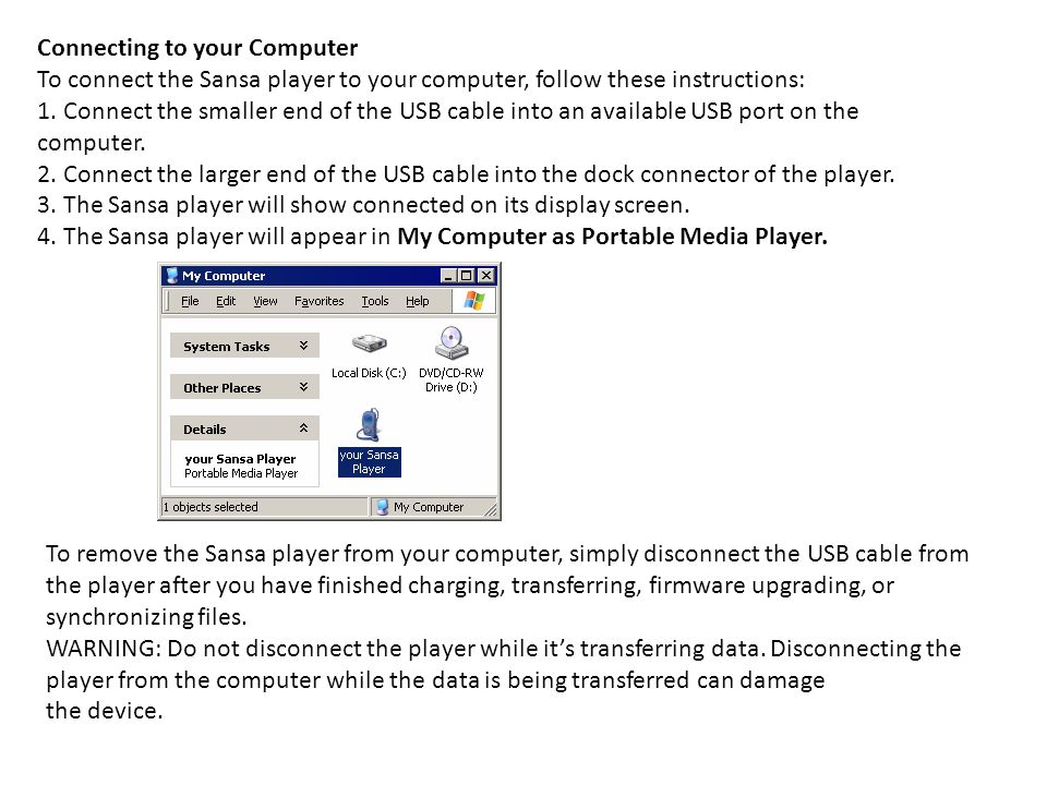 Connecting to your Computer To connect the Sansa player to your computer, follow these instructions: 1.