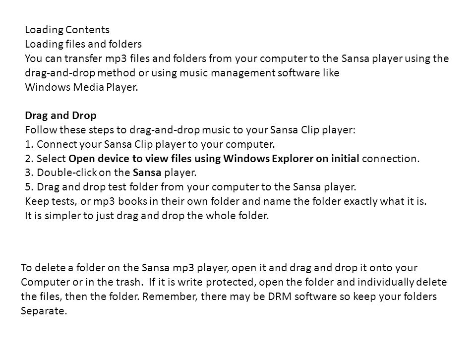 Loading Contents Loading files and folders You can transfer mp3 files and folders from your computer to the Sansa player using the drag-and-drop method or using music management software like Windows Media Player.