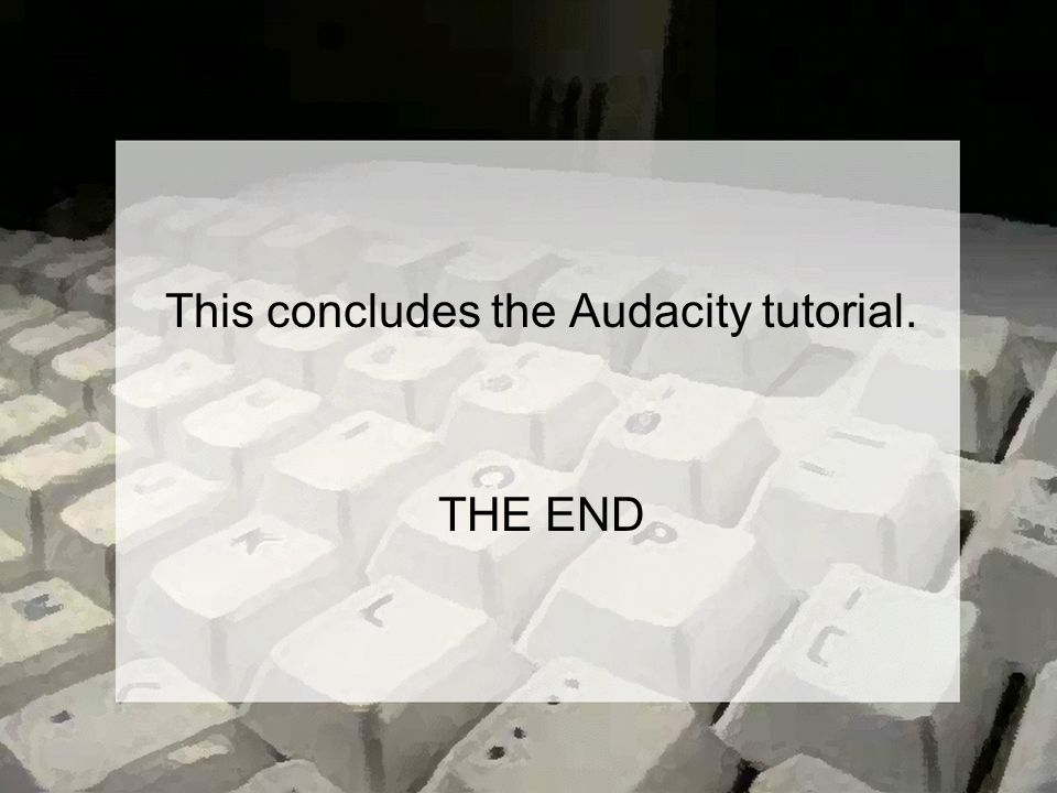 This concludes the Audacity tutorial. THE END