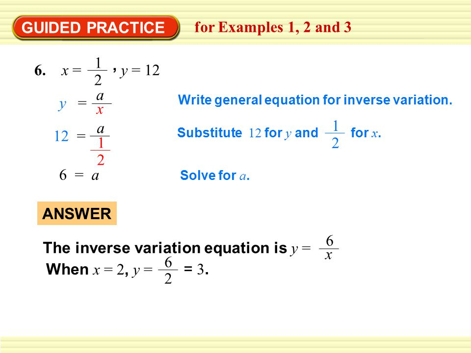 GUIDED PRACTICE for Examples 1, 2 and 3, 6. x = 1 2 y = 12 Write general equation for inverse variation. 6 = a Solve for a. The inverse variation equa