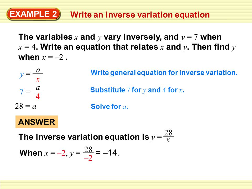 EXAMPLE 2 Write an inverse variation equation The variables x and y vary inversely, and y = 7 when x = 4. Write an equation that relates x and y. Then