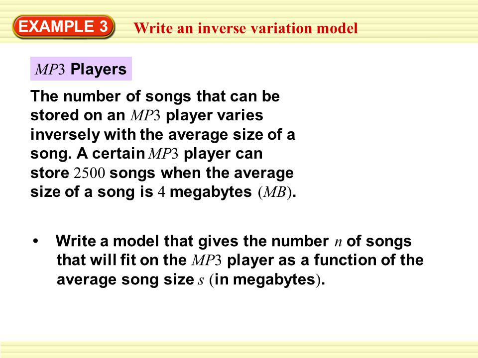 EXAMPLE 3 Write an inverse variation model The number of songs that can be stored on an MP3 player varies inversely with the average size of a song. A