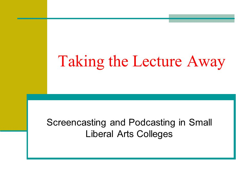 Taking the Lecture Away Screencasting and Podcasting in Small Liberal Arts Colleges