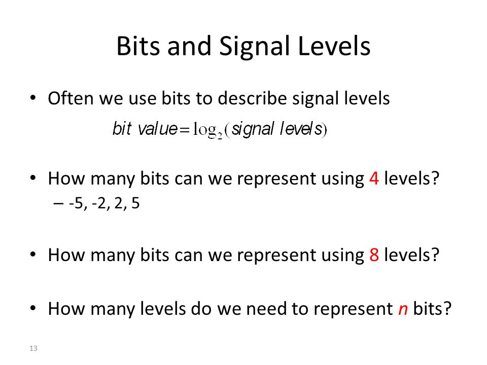 Bits and Signal Levels Often we use bits to describe signal levels How many bits can we represent using 4 levels? – -5, -2, 2, 5 How many bits can we