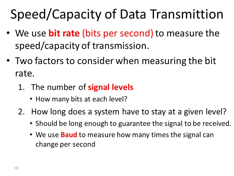 18 Speed/Capacity of Data Transmittion We use bit rate (bits per second) to measure the speed/capacity of transmission. Two factors to consider when m