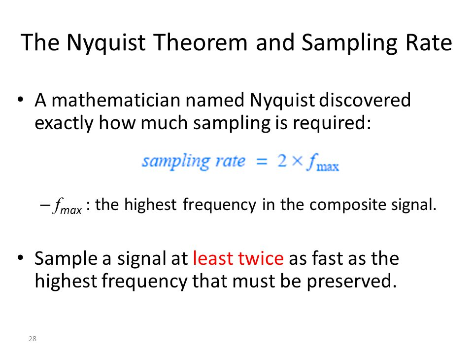 28 The Nyquist Theorem and Sampling Rate A mathematician named Nyquist discovered exactly how much sampling is required: – f max : the highest frequen