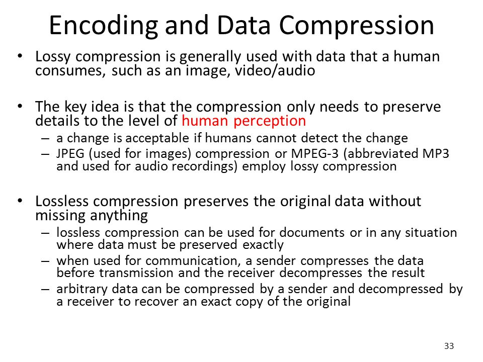 33 Encoding and Data Compression Lossy compression is generally used with data that a human consumes, such as an image, video/audio The key idea is th
