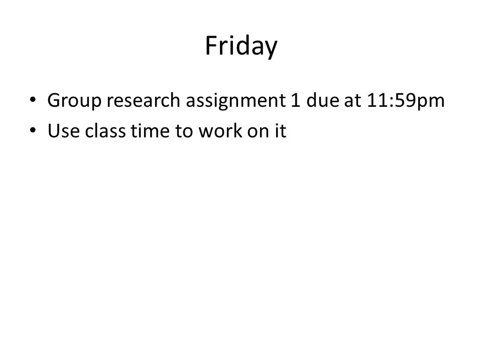 Friday Group research assignment 1 due at 11:59pm Use class time to work on it