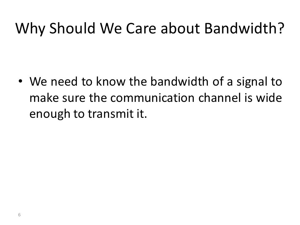 Why Should We Care about Bandwidth? We need to know the bandwidth of a signal to make sure the communication channel is wide enough to transmit it. 6