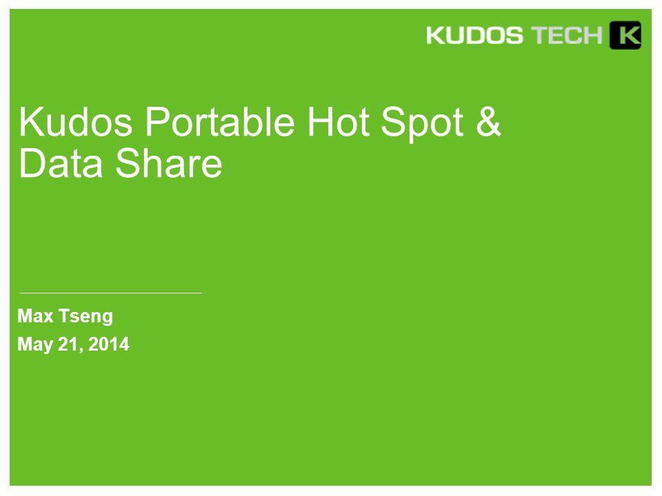 Kudos Portable Hot Spot & Data Share Max Tseng May 21, 2014