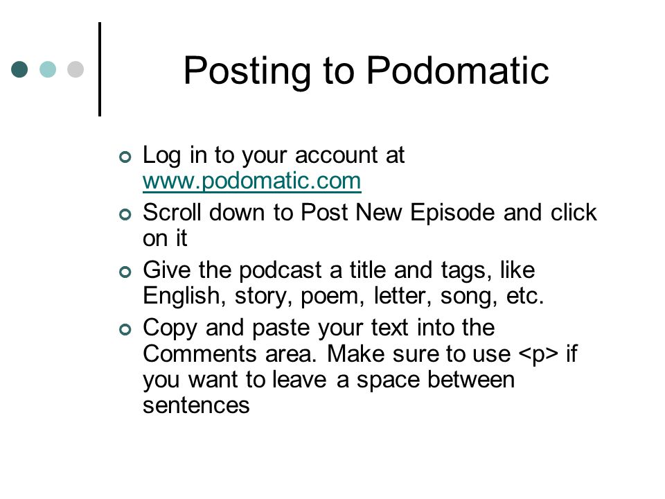 Posting to Podomatic Log in to your account at www.podomatic.com www.podomatic.com Scroll down to Post New Episode and click on it Give the podcast a title and tags, like English, story, poem, letter, song, etc.